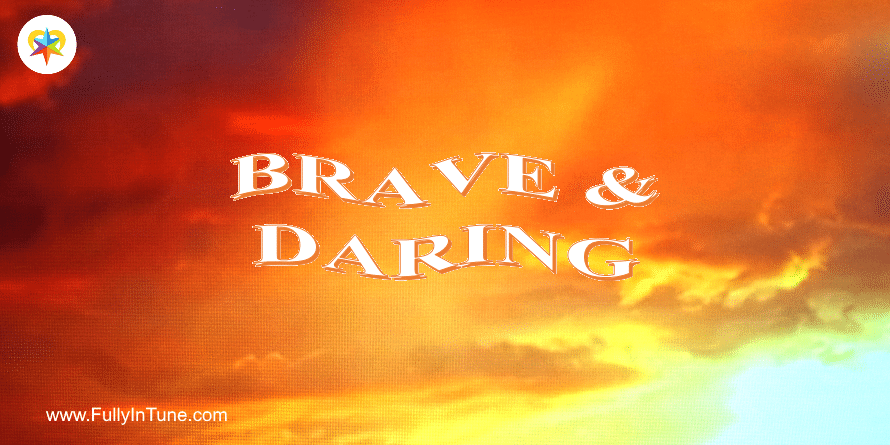 How being brave & daring enriches your life.